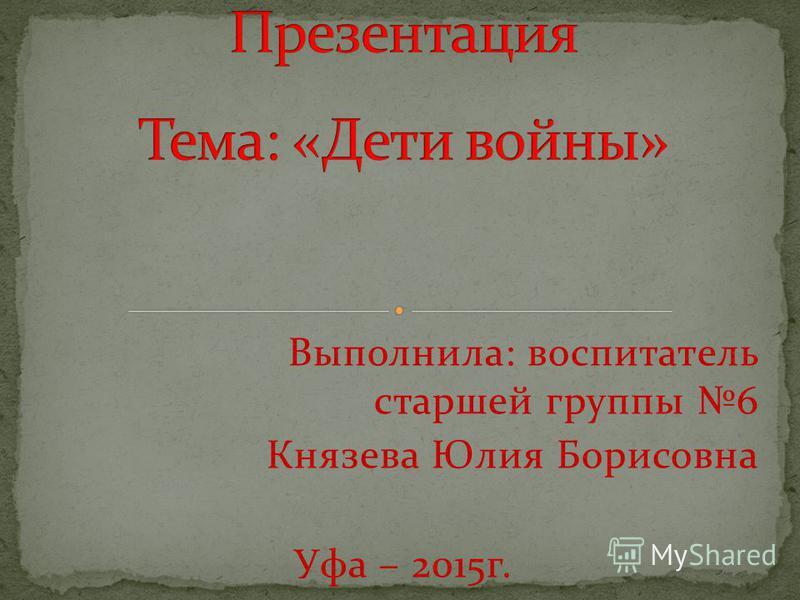 Выполнила: воспитатель старшей группы 6 Князева Юлия Борисовна Уфа – 2015 г.