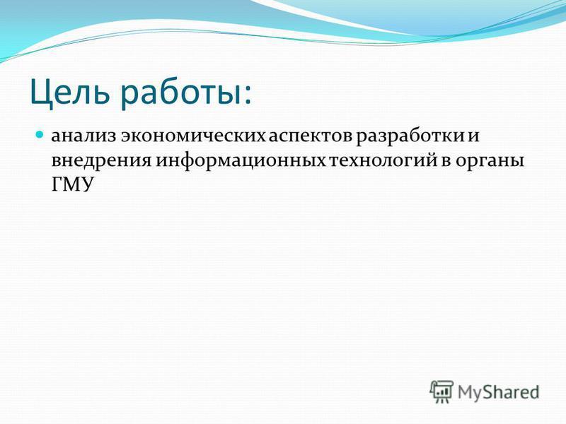 Цель работы: анализ экономических аспектов разработки и внедрения информационных технологий в органы ГМУ