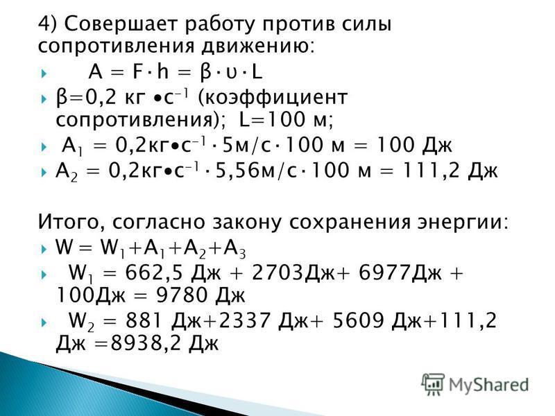 4) Совершает работу против силы сопротивления движению: А = F·h = β·υ·L β=0,2 кг с -1 (коэффициент сопротивления); L=100 м; А 1 = 0,2 кгс -1 ·5 м/с·100 м = 100 Дж А 2 = 0,2 кгс -1 ·5,56 м/с·100 м = 111,2 Дж Итого, согласно закону сохранения энергии: