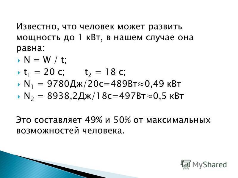 Известно, что человек может развить мощность до 1 к Вт, в нашем случае она равна: N = W / t; t 1 = 20 c; t 2 = 18 c; N 1 = 9780Дж/20 с=489Вт 0,49 к Вт N 2 = 8938,2Дж/18 с=497Вт 0,5 к Вт Это составляет 49% и 50% от максимальных возможностей человека.