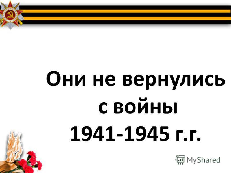 Они не вернулись с войны 1941-1945 г.г.