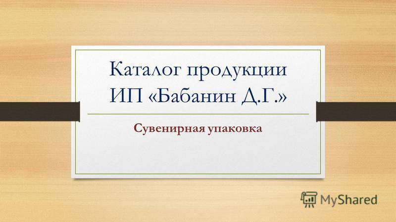 Каталог продукции ИП «Бабанин Д.Г.» Сувенирная упаковка