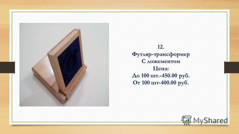 12. Футляр-трансформер С ложементом Цена: До 100 шт.-450.00 руб. От 100 шт-400.00 руб.