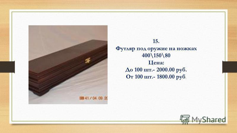 15. Футляр под оружие на ножках 400\150\80 Цена: До 100 шт.- 2000.00 руб. От 100 шт.- 1800.00 руб.