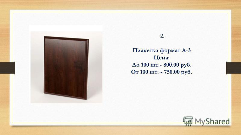 2. Плакетка формат А-3 Цена: До 100 шт.- 800.00 руб. От 100 шт. - 750.00 руб.