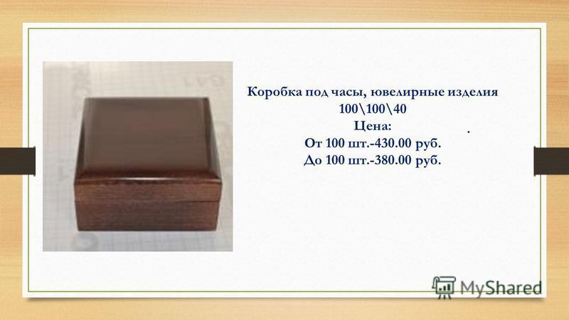 . Коробка под часы, ювелирные изделия 100\100\40 Цена: От 100 шт.-430.00 руб. До 100 шт.-380.00 руб.