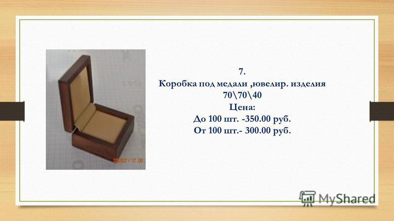 7. Коробка под медали,ювелир. изделия 70\70\40 Цена: До 100 шт. -350.00 руб. От 100 шт.- 300.00 руб.