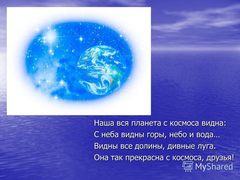 Наша вся планета с космоса видна: С неба видны горы, небо и вода… Видны все долины, дивные луга. Она так прекрасна с космоса, друзья!