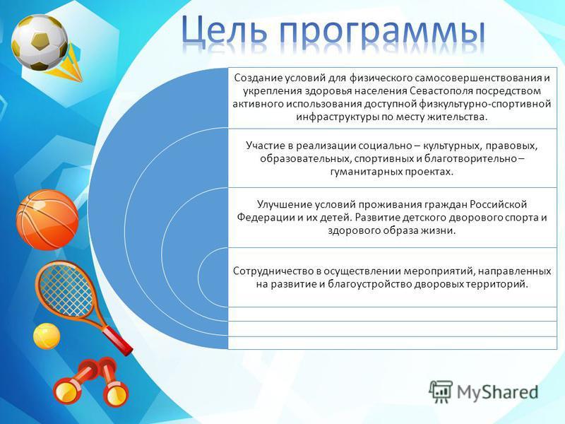 Создание условий для физического самосовершенствования и укрепления здоровья населения Севастополя посредством активного использования доступной физкультурно-спортивной инфраструктуры по месту жительства. Участие в реализации социально – культурных,