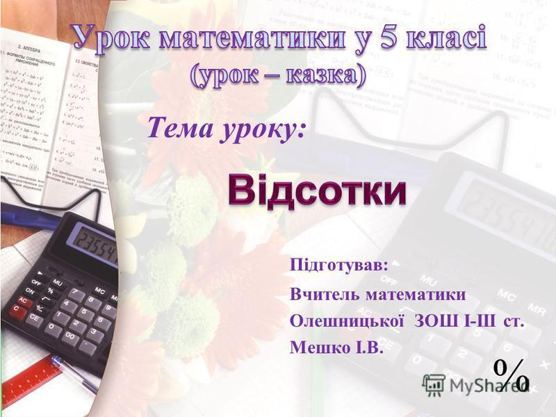 Тема уроку: Підготував: Вчитель математики Олешницької ЗОШ І-ІІІ ст. Мешко І.В. %