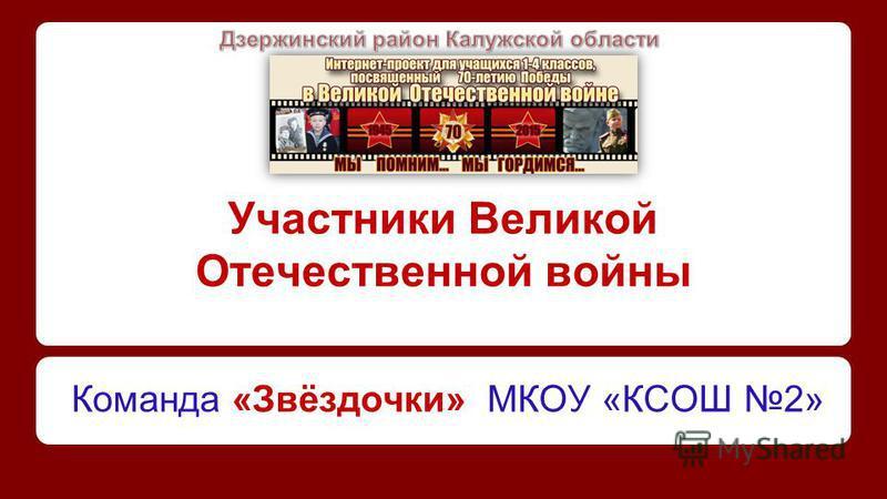 Участники Великой Отечественной войны Команда «Звёздочки» МКОУ «КСОШ 2»