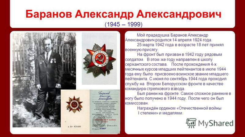 Баранов Александр Александрович (1945 – 1999) Мой прадедушка Баранов Александр Александрович родился 14 апреля 1924 года. 25 марта 1942 года в возрасте 18 лет принял военную присягу. На фронт был призван в 1942 году рядовым солдатом. В этом же году н