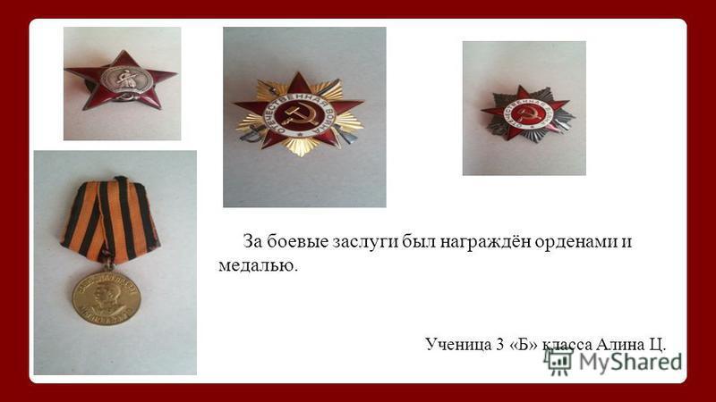 За боевые заслуги был награждён орденами и медалью. Ученица 3 «Б» класса Алина Ц.
