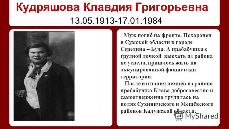Кудряшова Клавдия Григорьевна Муж погиб на фронте. Похоронен в Сумской области в городе Середина – Буда. А прабабушка с грудной дочкой выехать из района не успела, пришлось жить на оккупированной фашистами территории. После изгнания немцев из района