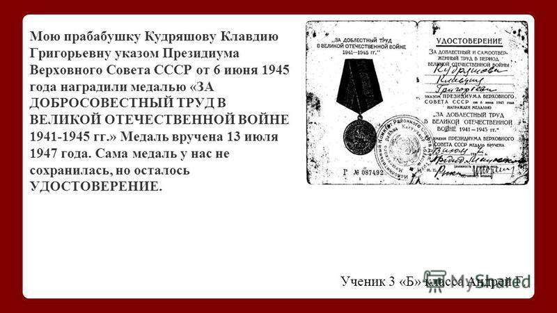 Ученик 3 «Б» класса Андрей Г. Мою прабабушку Кудряшову Клавдию Григорьевну указом Президиума Верховного Совета СССР от 6 июня 1945 года наградили медалью «ЗА ДОБРОСОВЕСТНЫЙ ТРУД В ВЕЛИКОЙ ОТЕЧЕСТВЕННОЙ ВОЙНЕ 1941-1945 гг.» Медаль вручена 13 июля 1947