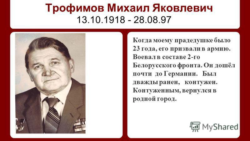 Трофимов Михаил Яковлевич Когда моему прадедушке было 23 года, его призвали в армию. Воевал в составе 2-го Белорусского фронта. Он дошёл почти до Германии. Был дважды ранен, контужен. Контуженным, вернулся в родной город. 13.10.1918 - 28.08.97