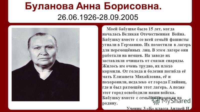Буланова Анна Борисовна. Моей бабушке было 15 лет, когда началась Великая Отечественная Война. Бабушку вместе с со всей семьёй фашисты угнали в Германию. Их поместили в лагерь для перемещённых лиц. В этом лагере они работали на немцев. На заводе их з