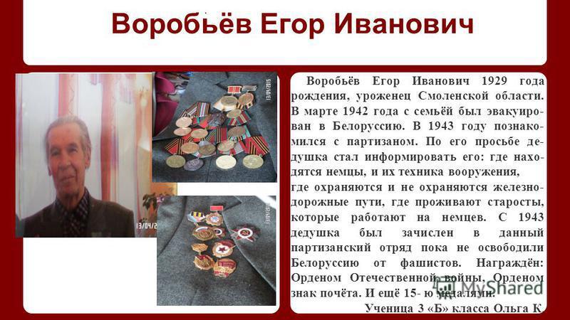 Воробьёв Егор Иванович Воробьёв Егор Иванович 1929 года рождения, уроженец Смоленской области. В марте 1942 года с семьёй был эвакуирован в Белоруссию. В 1943 году познакомился с партизаном. По его просьбе де- душка стал информировать его: где находя