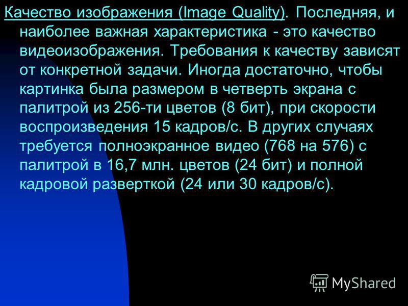 Качество изображения (Image Quality). Последняя, и наиболее важная характеристика - это качество видеоизображения. Требования к качеству зависят от конкретной задачи. Иногда достаточно, чтобы картинка была размером в четверть экрана с палитрой из 256