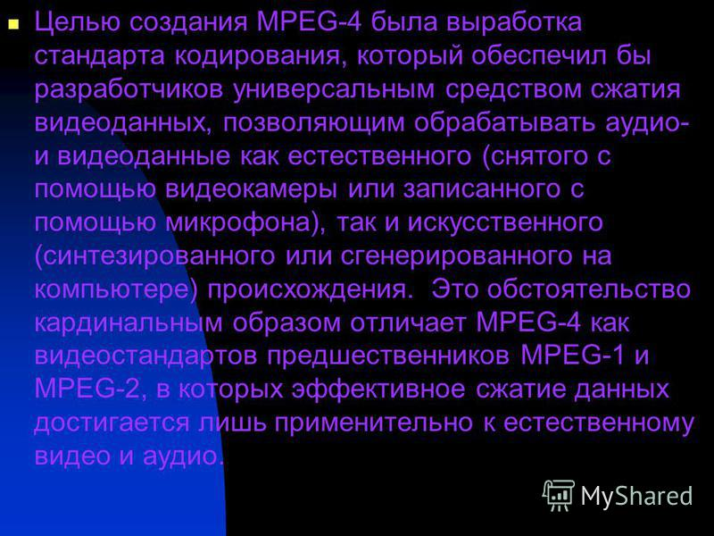 Целью создания MPEG-4 была выработка стандарта кодирования, который обеспечил бы разработчиков универсальным средством сжатия видеоданных, позволяющим обрабатывать аудио- и видеоданные как естественного (снятого с помощью видеокамеры или записанного