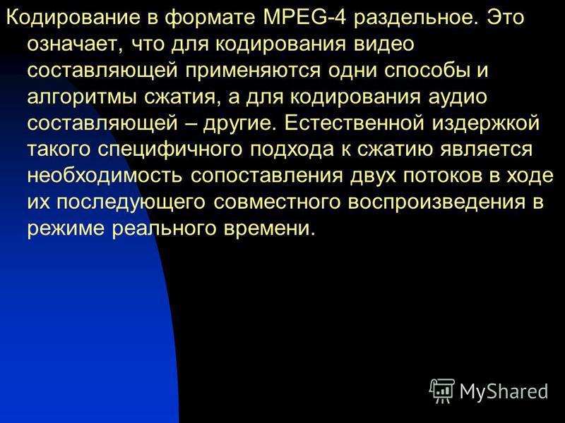 Кодирование в формате MPEG-4 раздельное. Это означает, что для кодирования видео составляющей применяются одни способы и алгоритмы сжатия, а для кодирования аудио составляющей – другие. Естественной издержкой такого специфичного подхода к сжатию явля