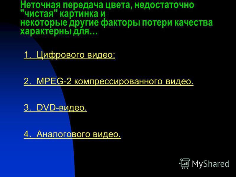 Неточная передача цвета, недостаточно чистая картинка и некоторые другие факторы потери качества характерны для… 1. Цифрового видео; 2. MPEG-2 компрессированного видео. 3. DVD-видео. 4. Аналогового видео.