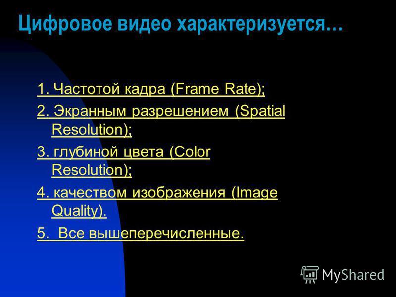 Цифровое видео характеризуется… 1. Частотой кадра (Frame Rate); 2. Экранным разрешением (Spatial Resolution); 3. глубиной цвета (Color Resolution); 4. качеством изображения (Image Quality). 5. Все вышеперечисленные.