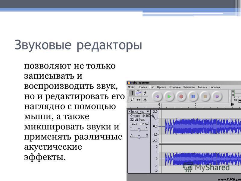 Звуковые редакторы позволяют не только записывать и воспроизводить звук, но и редактировать его наглядно с помощью мыши, а также микшировать звуки и применять различные акустические эффекты.