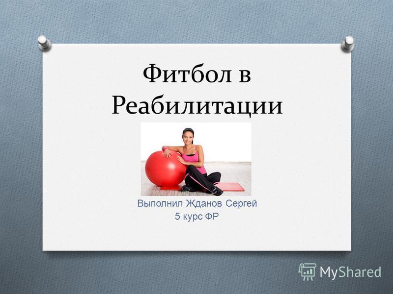 Фитбол в Реабилитации Выполнил Жданов Сергей 5 курс ФР