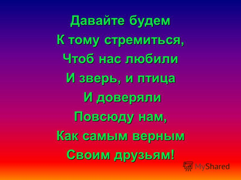 Давайте будем Давайте будем Дружить друг с другом, Как птица- с небом, Как травы- с лугом, Как ветер- с морем, Поля- с дождями, Как дружит солнце Со всеми нами!