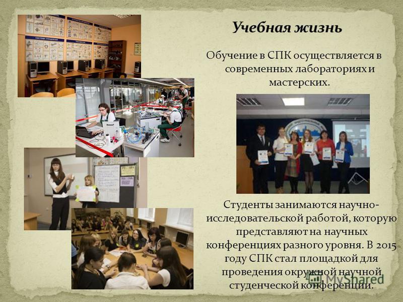 Обучение в СПК осуществляется в современных лабораториях и мастерских. Студенты занимаются научно- исследовательской работой, которую представляют на научных конференциях разного уровня. В 2015 году СПК стал площадкой для проведения окружной научной