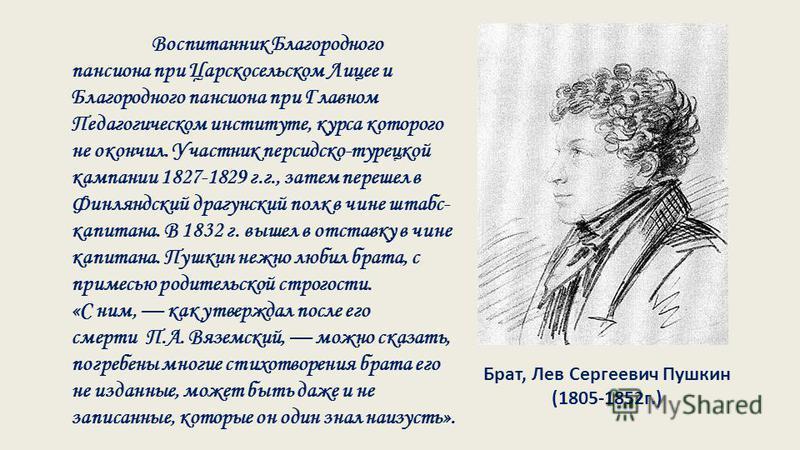 Брат, Лев Сергеевич Пушкин (1805-1852 г.) Воспитанник Благородного пансиона при Царскосельском Лицее и Благородного пансиона при Главном Педагогическом институте, курса которого не окончил. Участник персидско-турецкой кампании 1827-1829 г.г., затем п