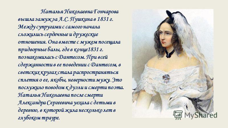 Наталья Николаевна Гончарова вышла замуж за А.С. Пушкина в 1831 г. Между супругами с самого начала сложились сердечные и дружеские отношения. Она вместе с мужем посещала придворные балы, где в конце 1831 г. познакомилась с Дантесом. При всей сдержанн