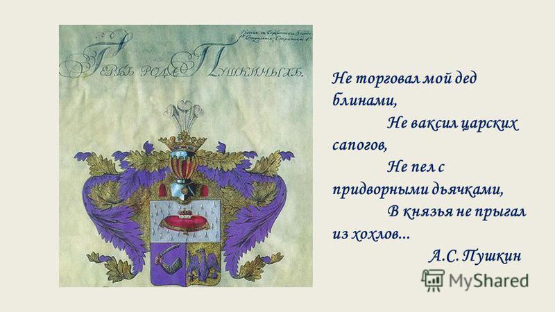 Не торговал мой дед блинами, Не ваксил царских сапогов, Не пел с придворными дьячками, В князья не прыгал из хохлов... А.С. Пушкин