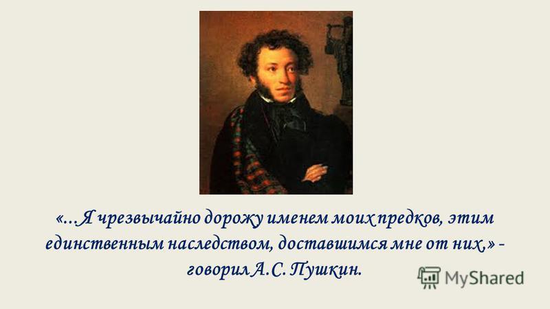 «... Я чрезвычайно дорожу именем моих предков, этим единственным наследством, доставшимся мне от них,» - говорил А.С. Пушкин.