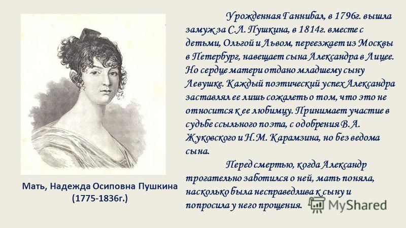 Мать, Надежда Осиповна Пушкина (1775-1836 г.) Урожденная Ганнибал, в 1796 г. вышла замуж за С.Л. Пушкина, в 1814 г. вместе с детьми, Ольгой и Львом, переезжает из Москвы в Петербург, навещает сына Александра в Лицее. Но сердце матери отдано младшему