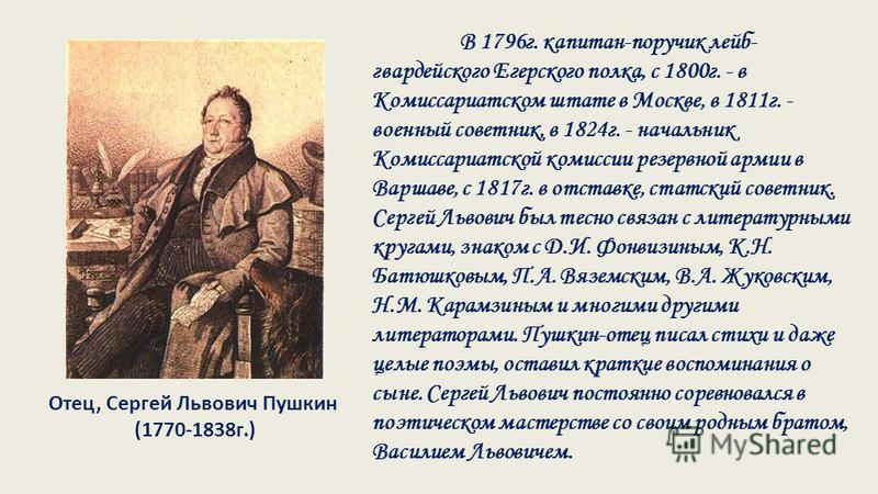 Отец, Сергей Львович Пушкин (1770-1838 г.) В 1796 г. капитан-поручик лейб- гвардейского Егерского полка, с 1800 г. - в Комиссариатском штате в Москве, в 1811 г. - военный советник, в 1824 г. - начальник Комиссариатской комиссии резервной армии в Варш