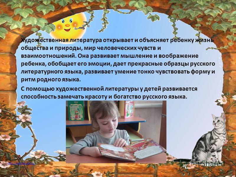 http://ku4mina.ucoz.ru/ Художественная литература открывает и объясняет ребенку жизнь общества и природы, мир человеческих чувств и взаимоотношений. Она развивает мышление и воображение ребенка, обобщает его эмоции, дает прекрасные образцы русского л