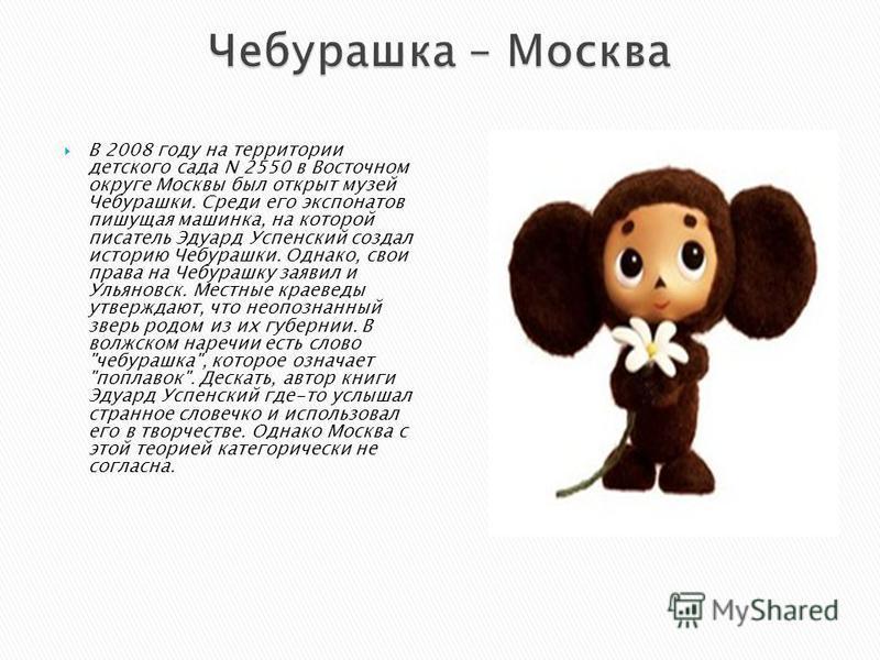 В 2008 году на территории детского сада N 2550 в Восточном округе Москвы был открыт музей Чебурашки. Среди его экспонатов пишущая машинка, на которой писатель Эдуард Успенский создал историю Чебурашки. Однако, свои права на Чебурашку заявил и Ульянов