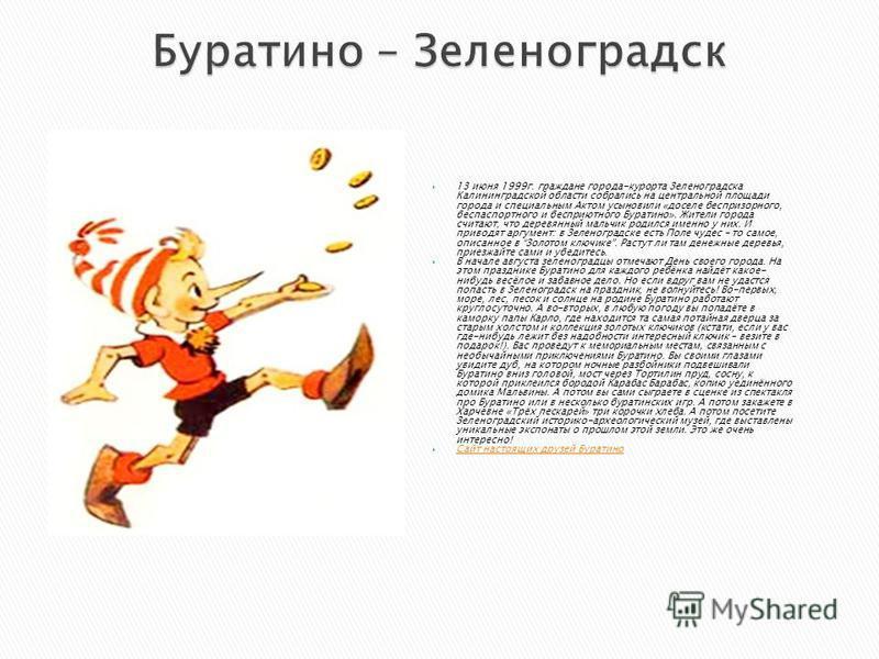 13 июня 1999 г. граждане города-курорта Зеленоградска Калининградской области собрались на центральной площади города и специальным Актом усыновили «доселе беспризорного, беспаспортного и бесприютного Буратино». Жители города считают, что деревянный
