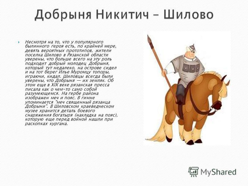 Несмотря на то, что у популярного былинного героя есть, по крайней мере, девять вероятных прототипов, жители поселка Шилово в Рязанской области уверены, что больше всего на эту роль подходит добрый молодец Добрыня, который тут недалеко, на острове си