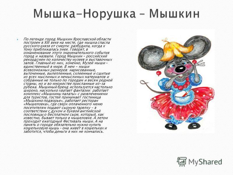 По легенде город Мышкин Ярославской области построен в XIII веке на месте, где мышка спасла русского князя от смерти: разбудила, когда к тому приближалась змея. Говорят, в ознаменование этого знаменательного события город и назвали. Город Мышкин – ро
