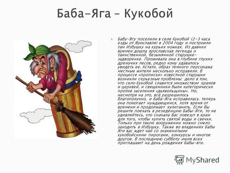 Бабу-Ягу поселили в селе Кукобой (2-3 часа езды от Ярославля) в 2004 году и построили там Избушку на курьих ножках. Из давних времен дошла ярославская легенда о таинственной, безымянной старушке- задворенке. Проживала она в глубине глухих дремучих ле