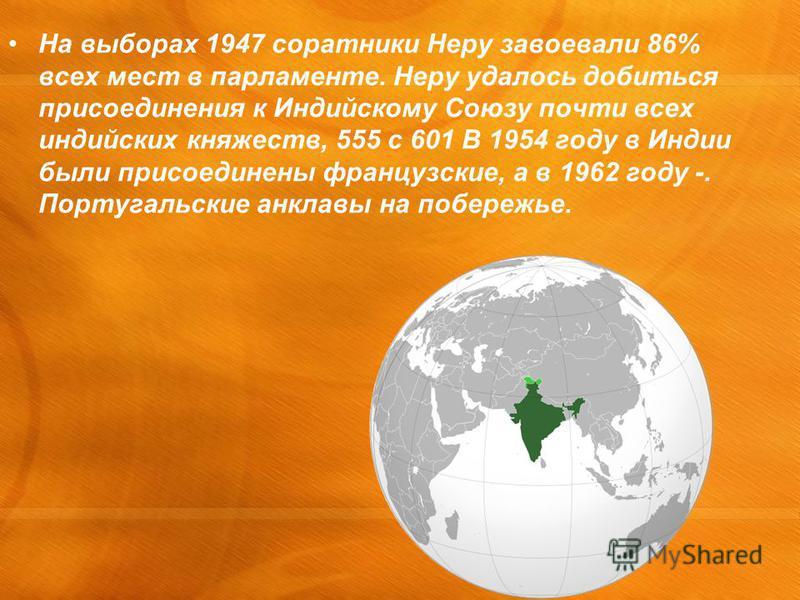На выборах 1947 соратники Неру завоевали 86% всех мест в парламенте. Неру удалось добиться присоединения к Индийскому Союзу почти всех индийских княжеств, 555 с 601 В 1954 году в Индии были присоединены французские, а в 1962 году -. Португальские анк