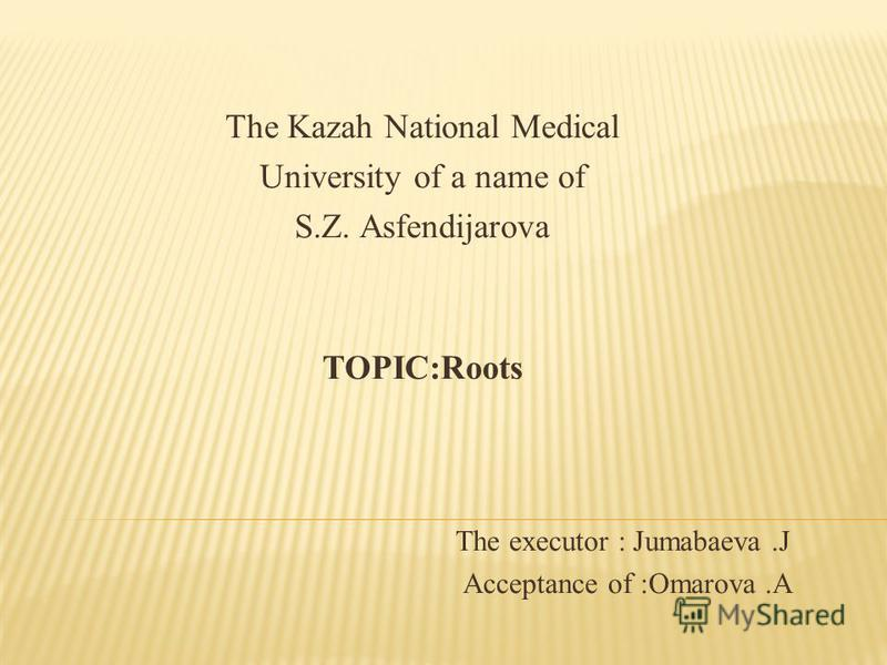 The Kazah National Medical University of a name of S.Z. Asfendijarova TOPIC:Roots The executor : Jumabaeva.J Acceptance of :Omarova.A