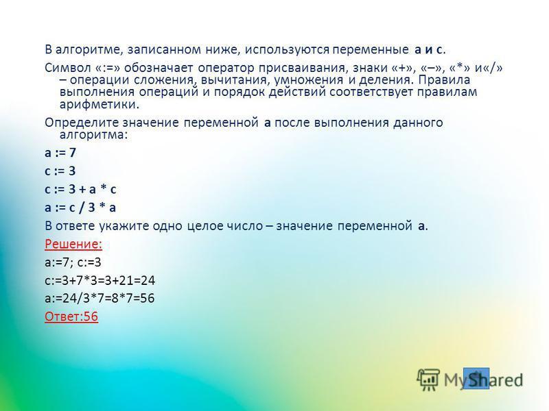В алгоритме, записанном ниже, используются переменные a и с. Символ «:=» обозначает оператор присваивания, знаки «+», «–», «*» и«/» – операции сложения, вычитания, умножения и деления. Правила выполнения операций и порядок действий соответствует прав
