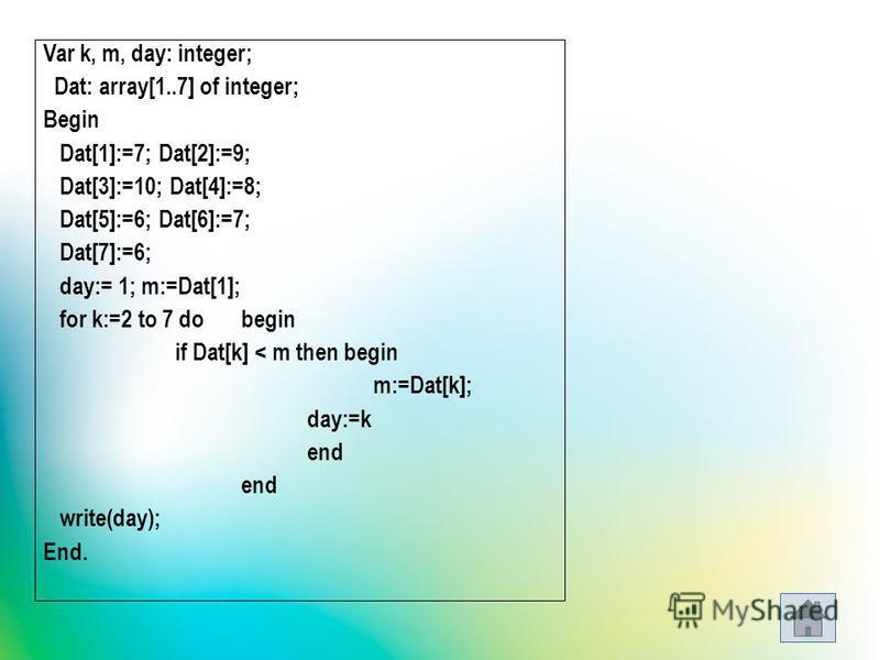 Var k, m, day: integer; Dat: array[1..7] of integer; Begin Dat[1]:=7; Dat[2]:=9; Dat[3]:=10; Dat[4]:=8; Dat[5]:=6; Dat[6]:=7; Dat[7]:=6; day:= 1; m:=Dat[1]; for k:=2 to 7 do begin if Dat[k] < m then begin m:=Dat[k]; day:=k end write(day); End.