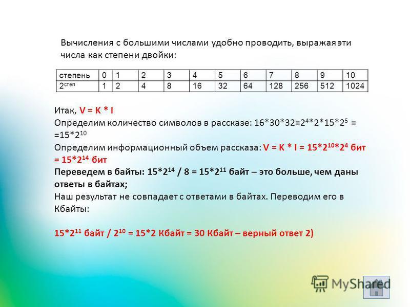 Вычисления с большими числами удобно проводить, выражая эти числа как степени двойки: степень 012345678910 2 степ 12481632641282565121024 Итак, V = K * I Определим количество символов в рассказе: 16*30*32=2 4 *2*15*2 5 = =15*2 10 Определим информацио