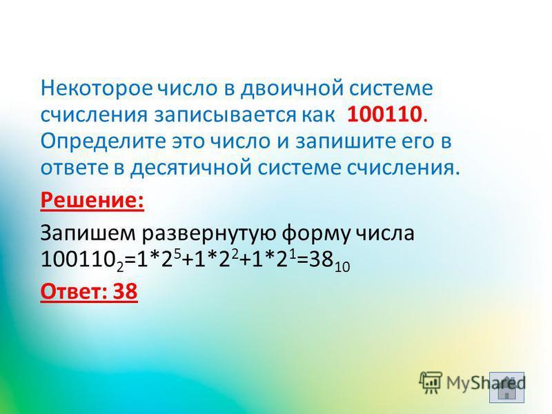 Некоторое число в двоичной системе счисления записывается как 100110. Определите это число и запишите его в ответе в десятичной системе счисления. Решение: Запишем развернутую форму числа 100110 2 =1*2 5 +1*2 2 +1*2 1 =38 10 Ответ: 38