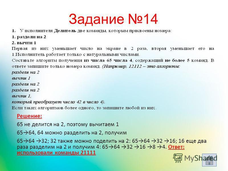 Решение: 65 не делится на 2, поэтому вычитаем 1 6564, 64 можно разделить на 2, получим 6564 32; 32 также можно поделить на 2: 6564 32 16; 16 еще два раза разделим на 2 и получим 4: 6564 32 16 8 4. Ответ: использовали команды 21111 Задание 14